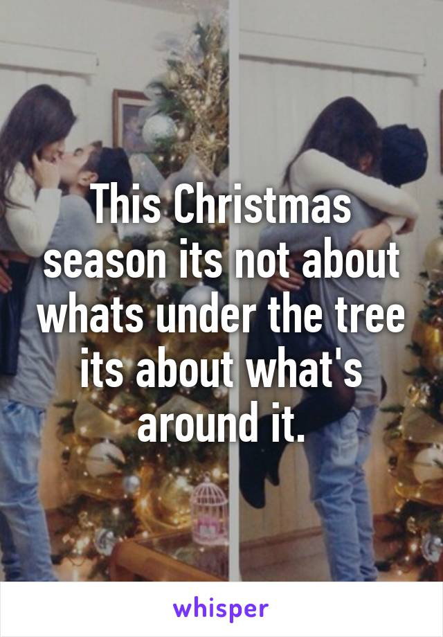 This Christmas season its not about whats under the tree its about what's around it.