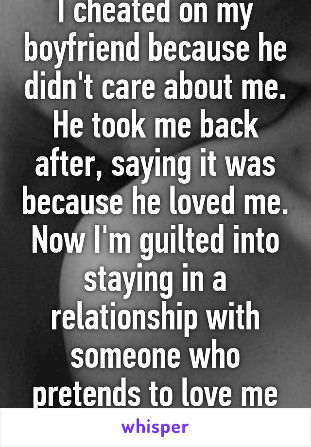 I cheated on my boyfriend because he didn't care about me. He took me back after, saying it was because he loved me. Now I'm guilted into staying in a relationship with someone who pretends to love me and treats me poorly.