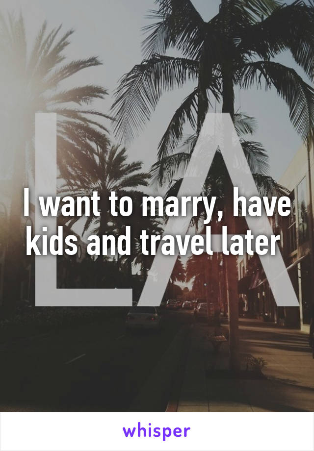 I want to marry, have kids and travel later