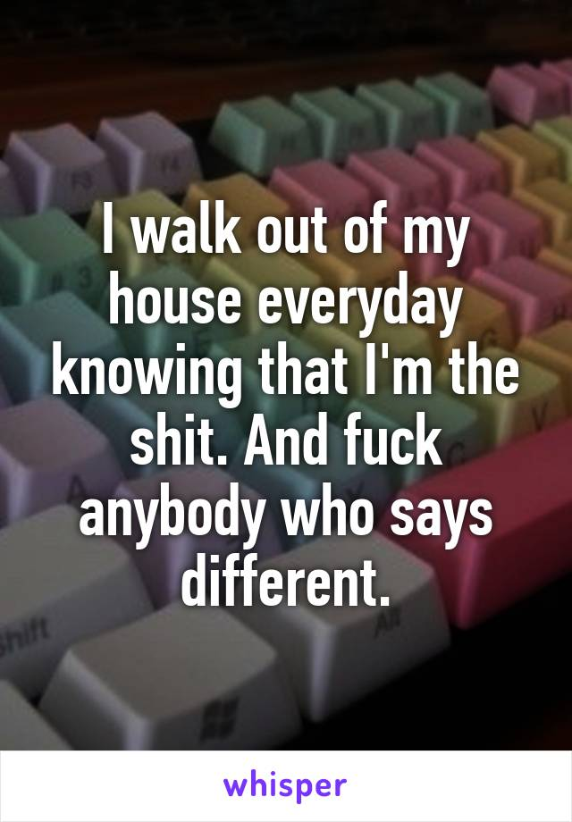 I walk out of my house everyday knowing that I'm the shit. And fuck anybody who says different.