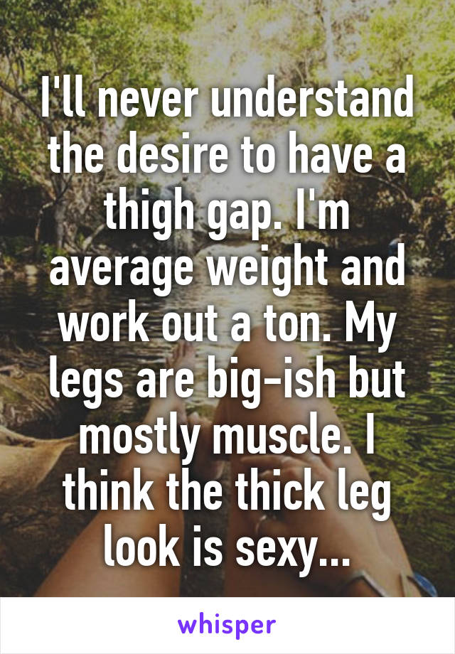 I'll never understand the desire to have a thigh gap. I'm average weight and work out a ton. My legs are big-ish but mostly muscle. I think the thick leg look is sexy...