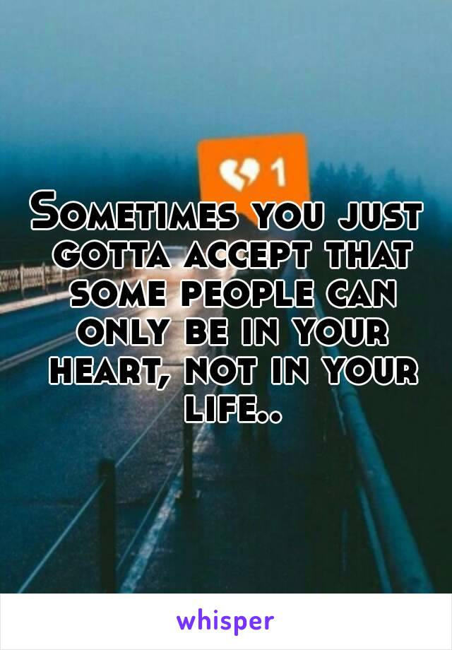 Sometimes you just gotta accept that some people can only be in your heart, not in your life..