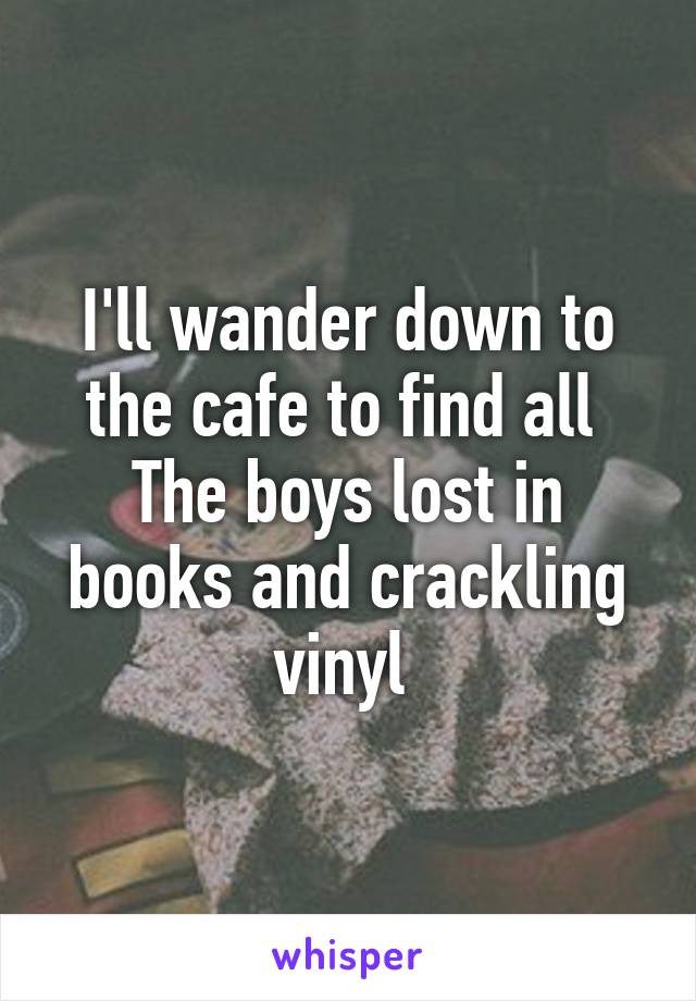 I'll wander down to the cafe to find all  The boys lost in books and crackling vinyl