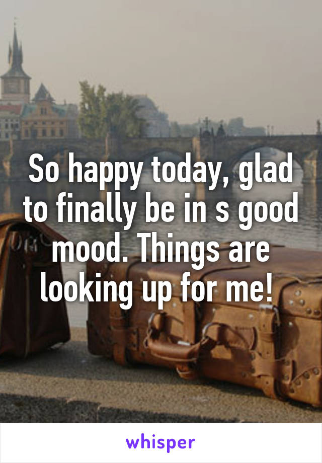 So happy today, glad to finally be in s good mood. Things are looking up for me!