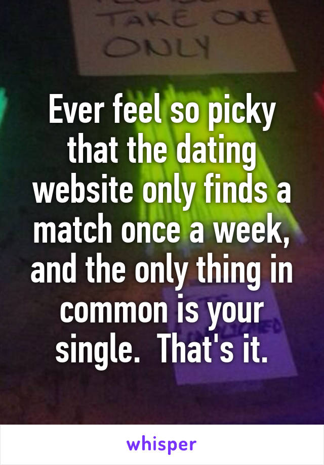 Ever feel so picky that the dating website only finds a match once a week, and the only thing in common is your single.  That's it.