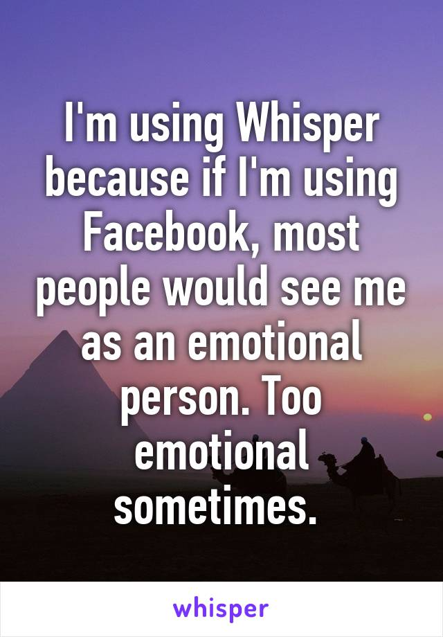 I'm using Whisper because if I'm using Facebook, most people would see me as an emotional person. Too emotional sometimes.