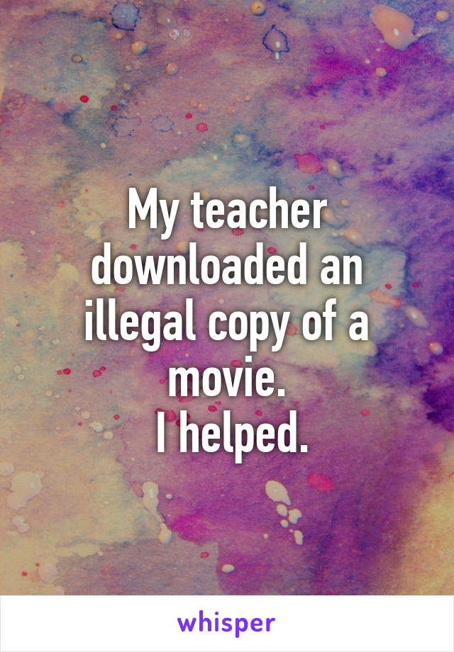 My teacher downloaded an illegal copy of a movie.  I helped.