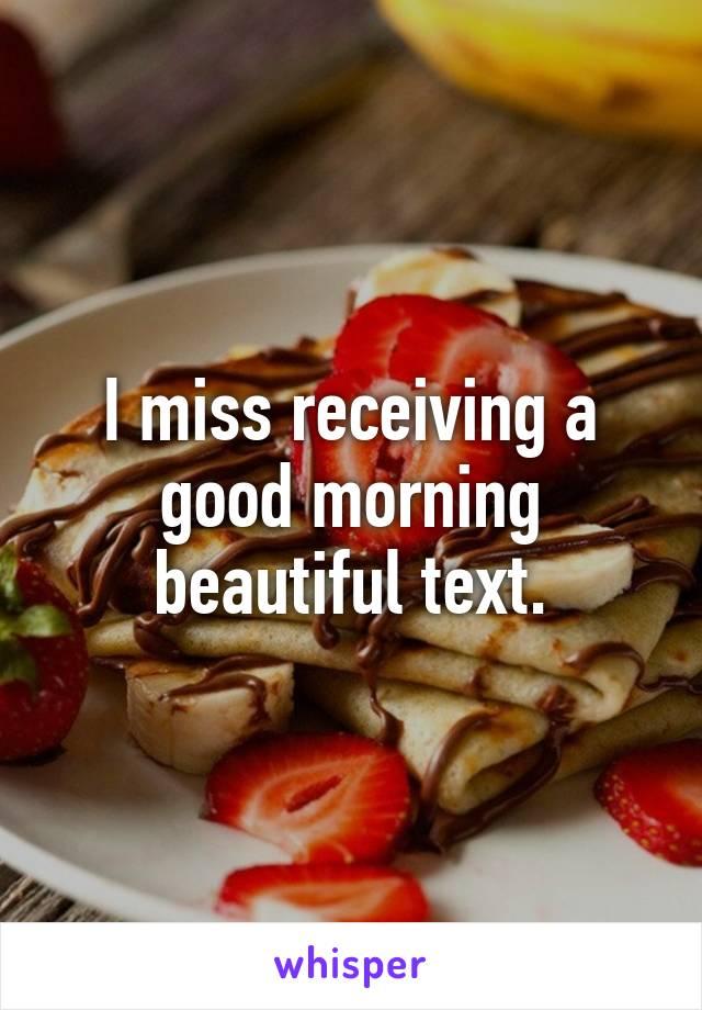 I miss receiving a good morning beautiful text.