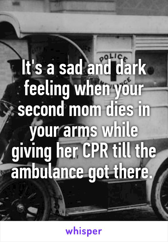 It's a sad and dark feeling when your second mom dies in your arms while giving her CPR till the ambulance got there.