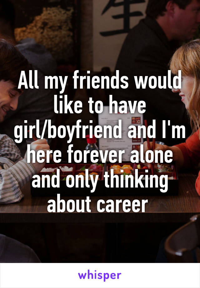 All my friends would like to have girl/boyfriend and I'm here forever alone and only thinking about career