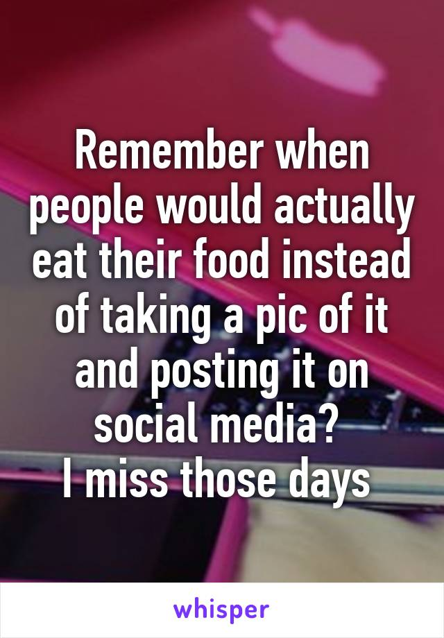 Remember when people would actually eat their food instead of taking a pic of it and posting it on social media?  I miss those days