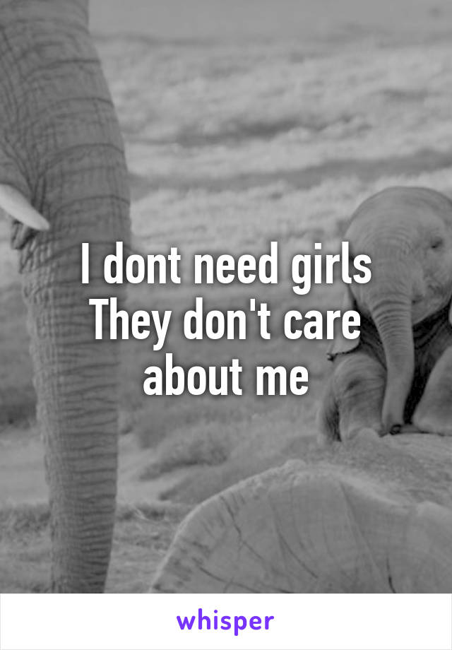 I dont need girls They don't care about me