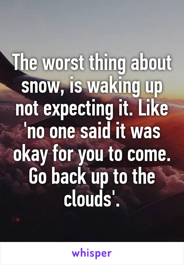The worst thing about snow, is waking up not expecting it. Like 'no one said it was okay for you to come. Go back up to the clouds'.
