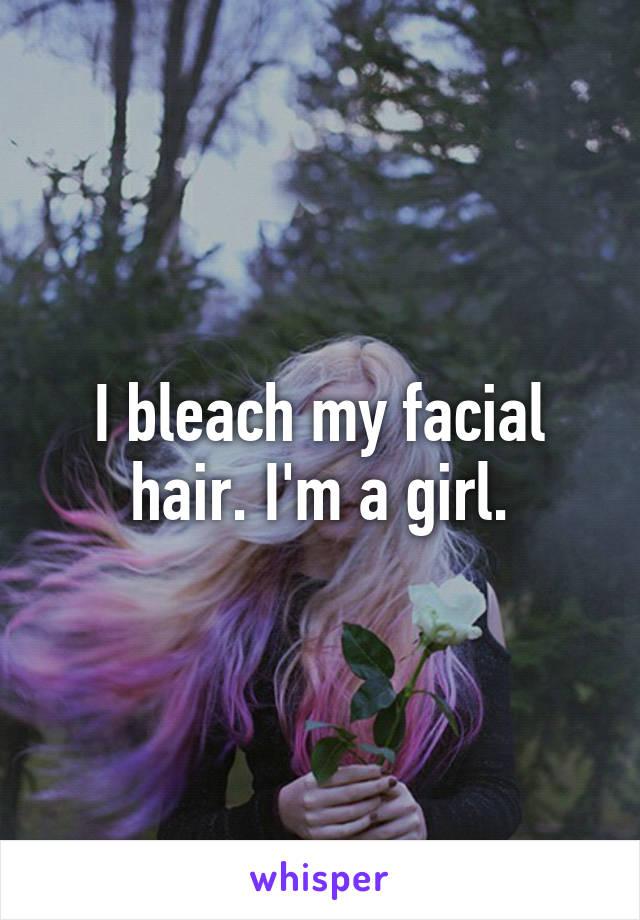 I bleach my facial hair. I'm a girl.