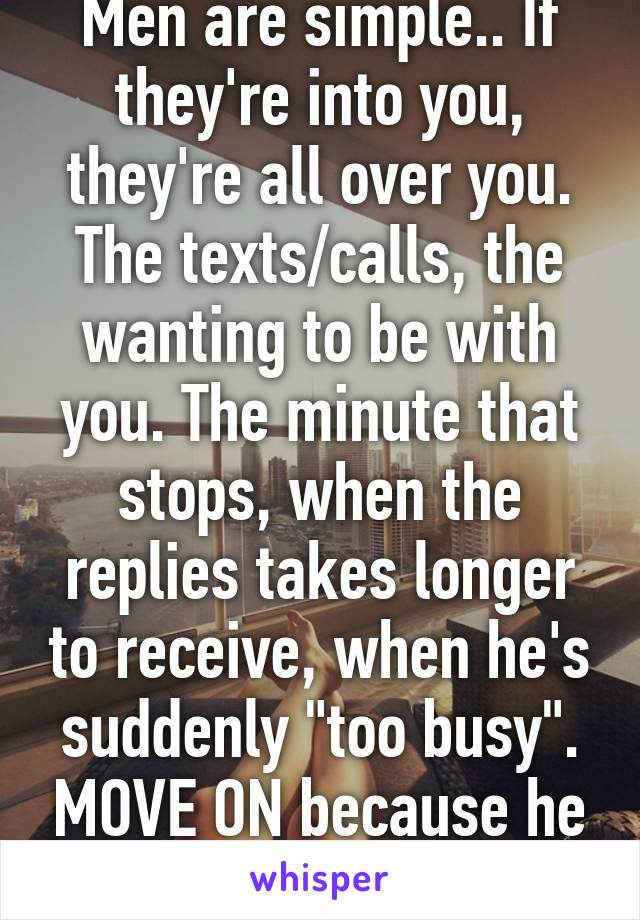 """Men are simple.. If they're into you, they're all over you. The texts/calls, the wanting to be with you. The minute that stops, when the replies takes longer to receive, when he's suddenly """"too busy"""". MOVE ON because he has."""