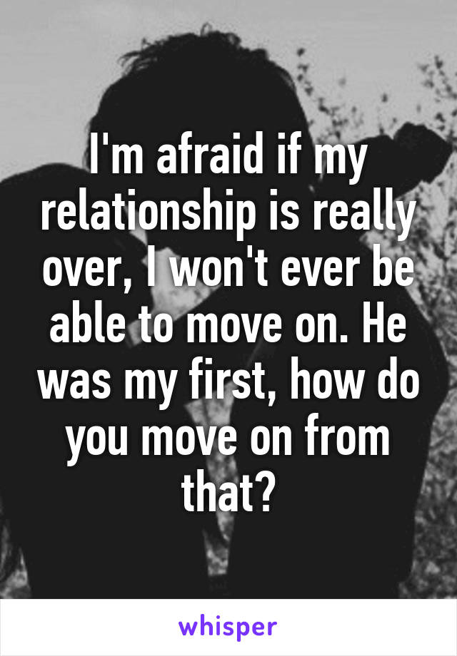 I'm afraid if my relationship is really over, I won't ever be able to move on. He was my first, how do you move on from that?