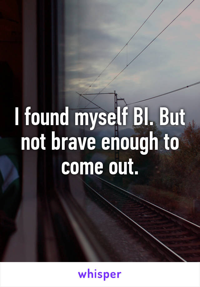 I found myself BI. But not brave enough to come out.