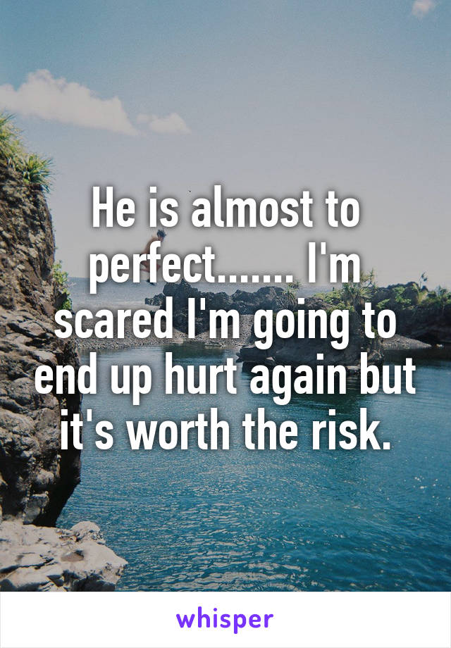 He is almost to perfect....... I'm scared I'm going to end up hurt again but it's worth the risk.