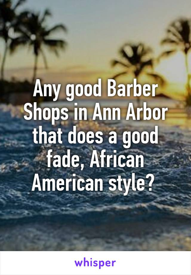 Any good Barber Shops in Ann Arbor that does a good fade, African American style?