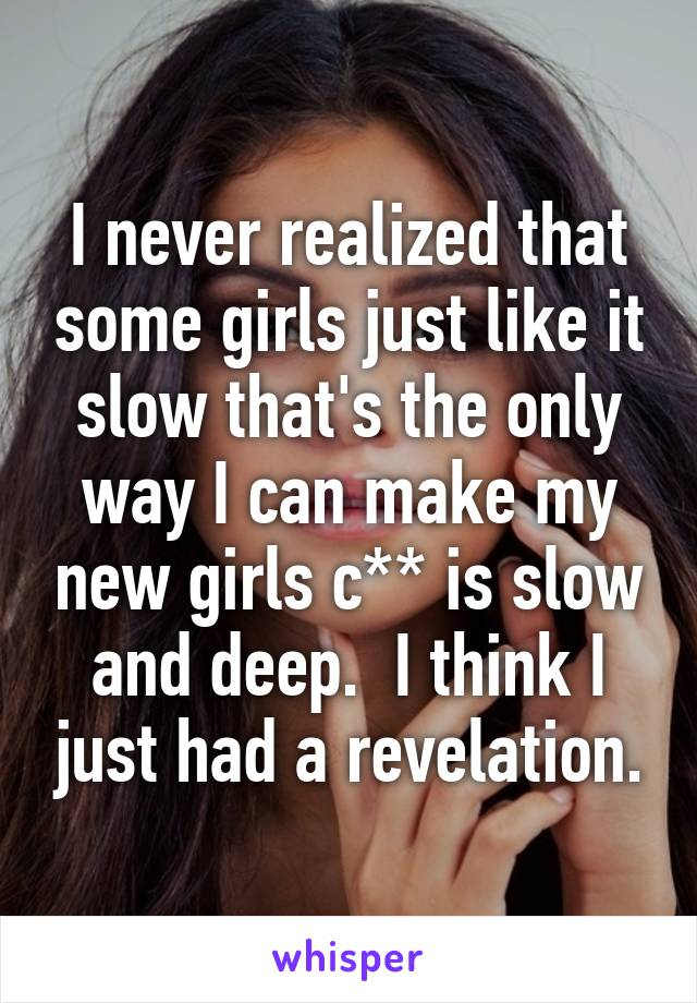 I never realized that some girls just like it slow that's the only way I can make my new girls c** is slow and deep.  I think I just had a revelation.