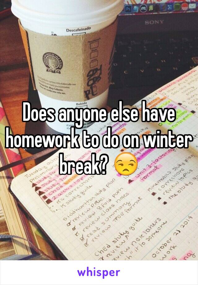 Does anyone else have homework to do on winter break? 😒