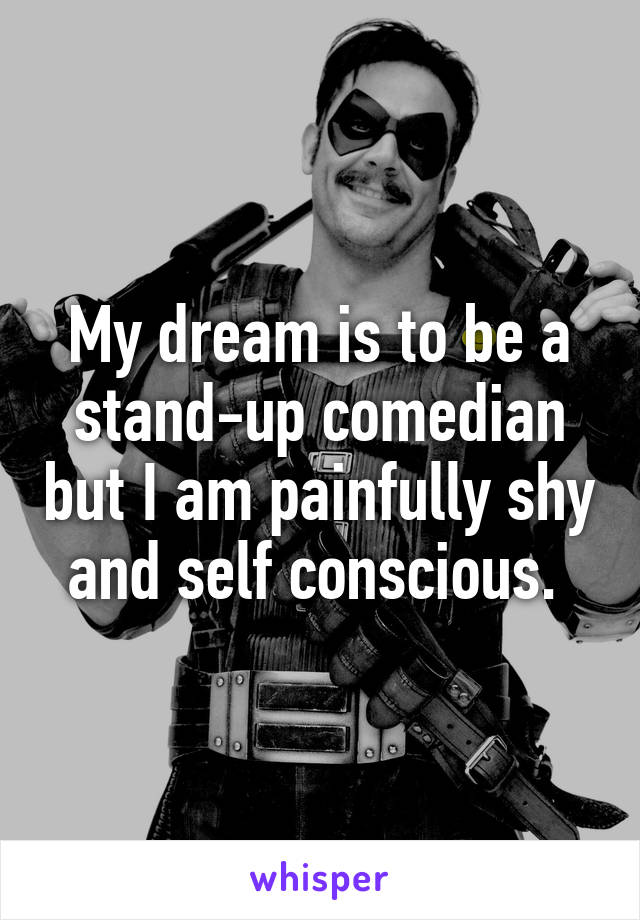 My dream is to be a stand-up comedian but I am painfully shy and self conscious.