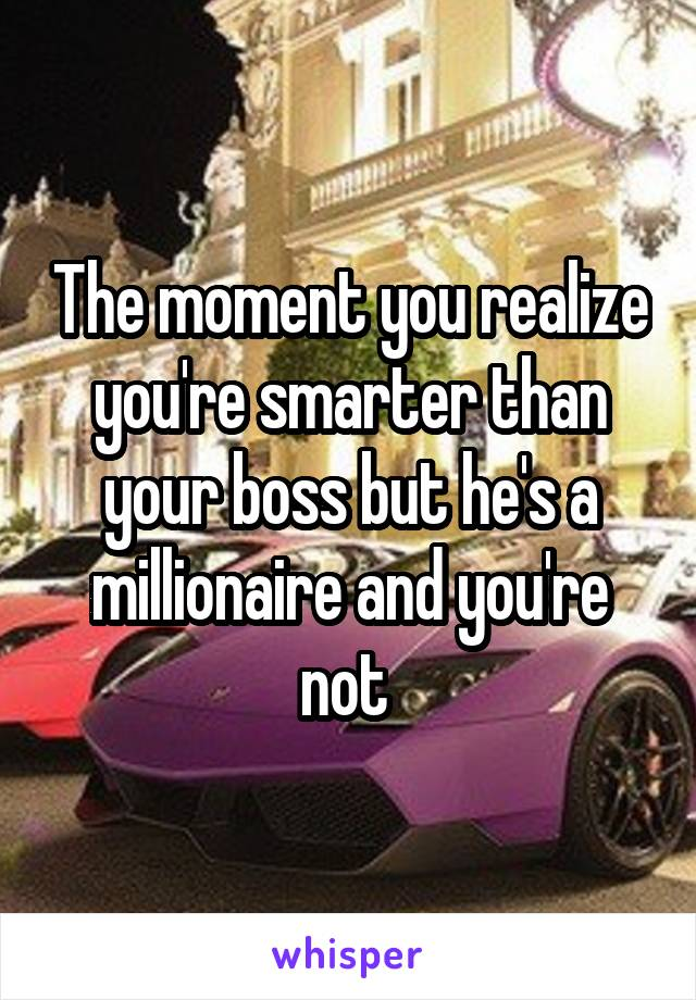 The moment you realize you're smarter than your boss but he's a millionaire and you're not