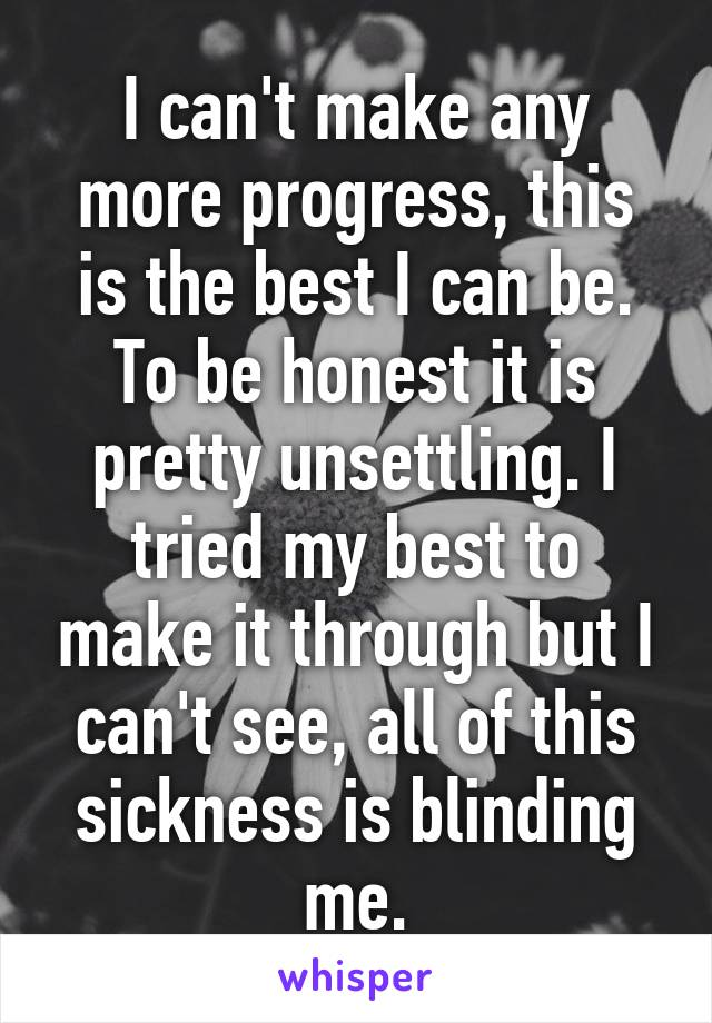 I can't make any more progress, this is the best I can be. To be honest it is pretty unsettling. I tried my best to make it through but I can't see, all of this sickness is blinding me.