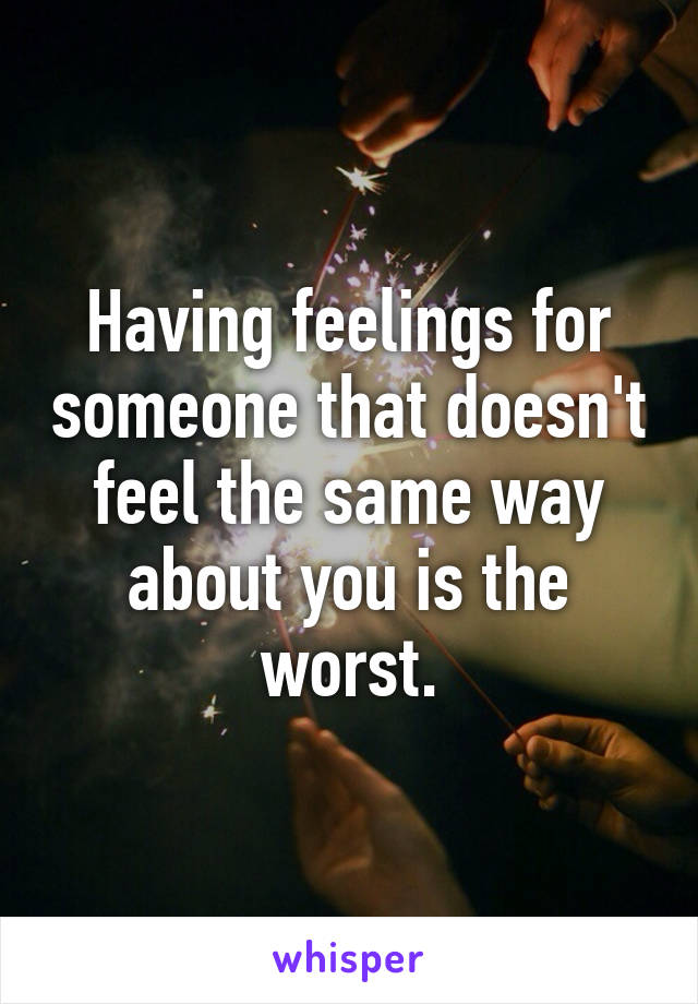 Having feelings for someone that doesn't feel the same way about you is the worst.