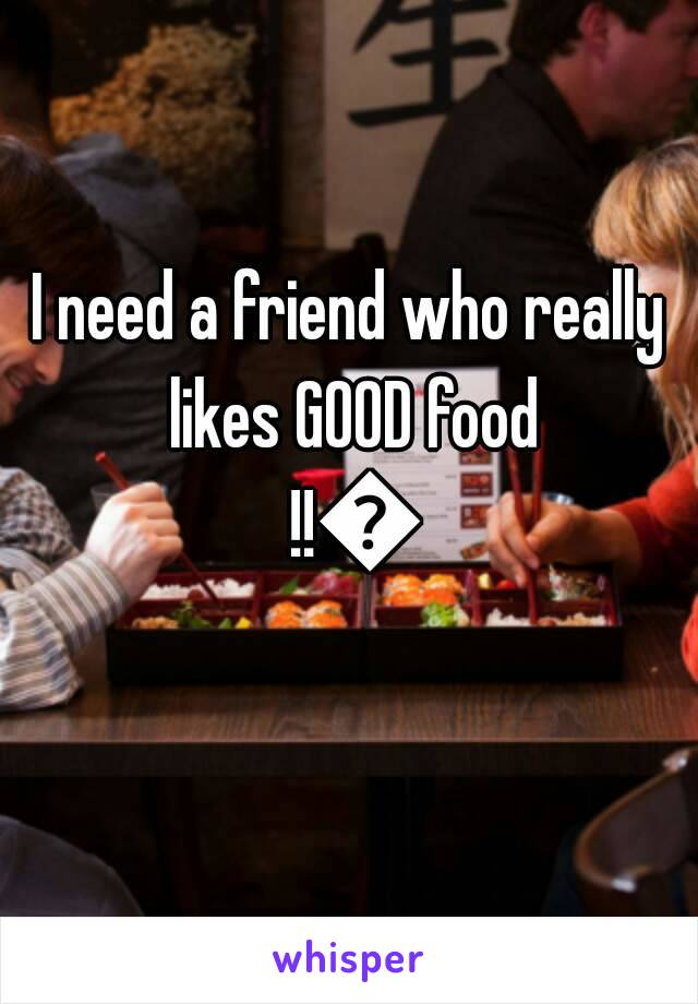 I need a friend who really likes GOOD food !!😂