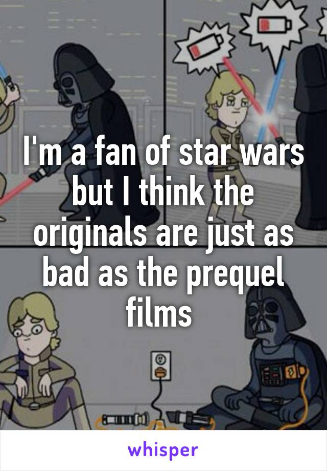 I'm a fan of star wars but I think the originals are just as bad as the prequel films