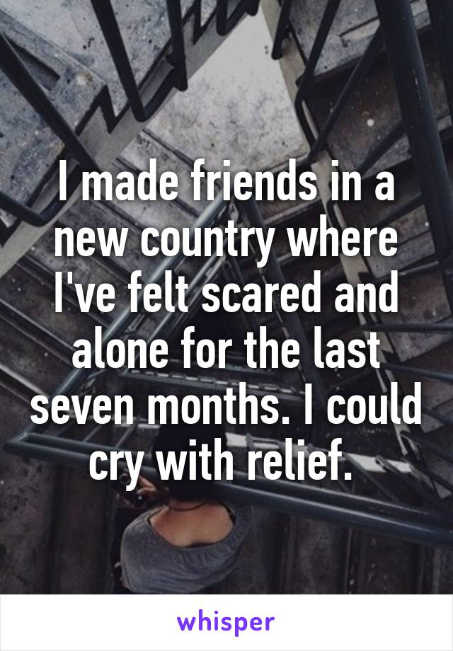 I made friends in a new country where I've felt scared and alone for the last seven months. I could cry with relief.