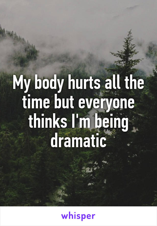 My body hurts all the time but everyone thinks I'm being dramatic