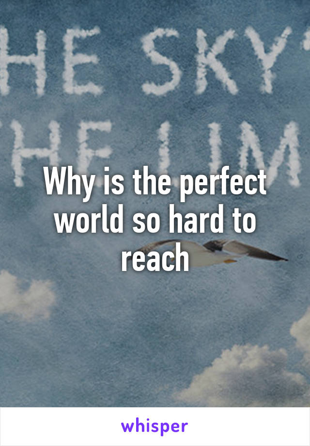 Why is the perfect world so hard to reach