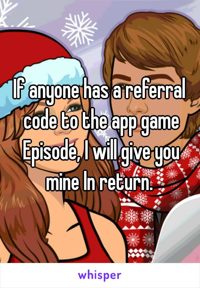 If anyone has a referral code to the app game Episode, I will give you mine In return.
