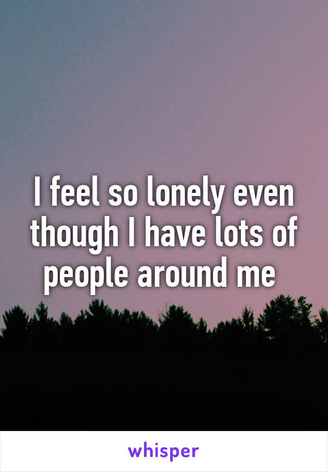 I feel so lonely even though I have lots of people around me