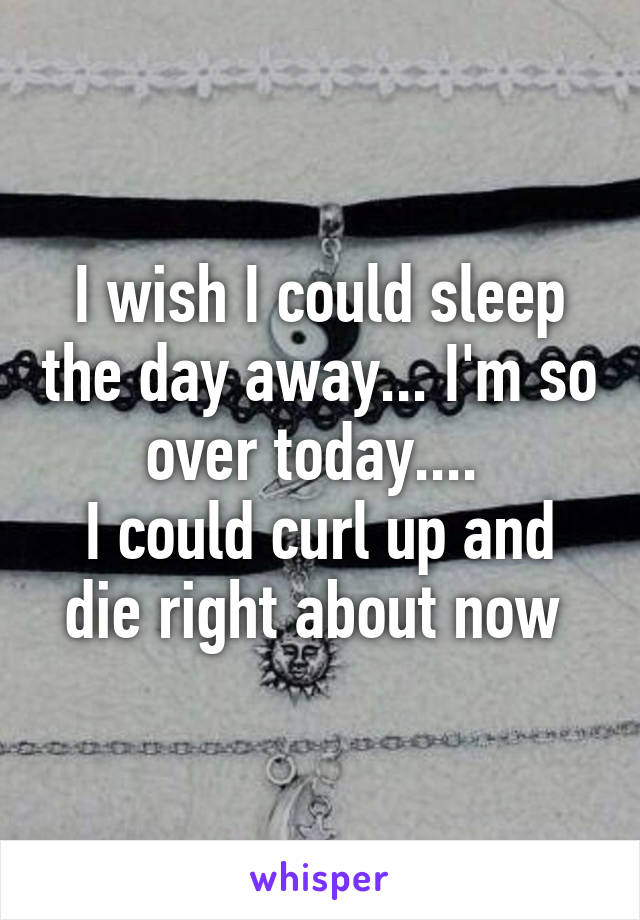 I wish I could sleep the day away... I'm so over today....  I could curl up and die right about now