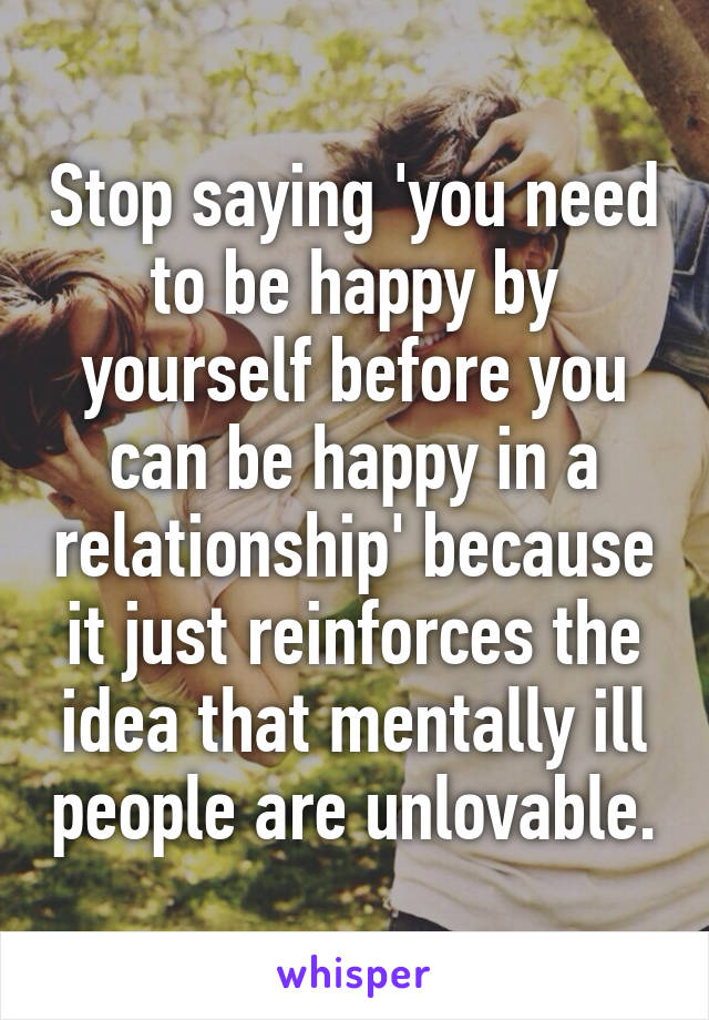 Stop saying 'you need to be happy by yourself before you can be happy in a relationship' because it just reinforces the idea that mentally ill people are unlovable.