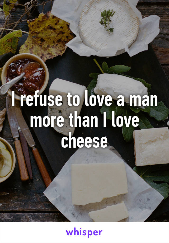 I refuse to love a man more than I love cheese