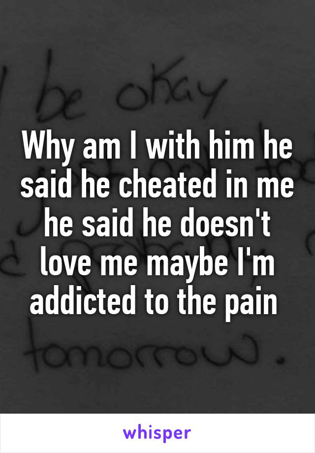 Why am I with him he said he cheated in me he said he doesn't love me maybe I'm addicted to the pain