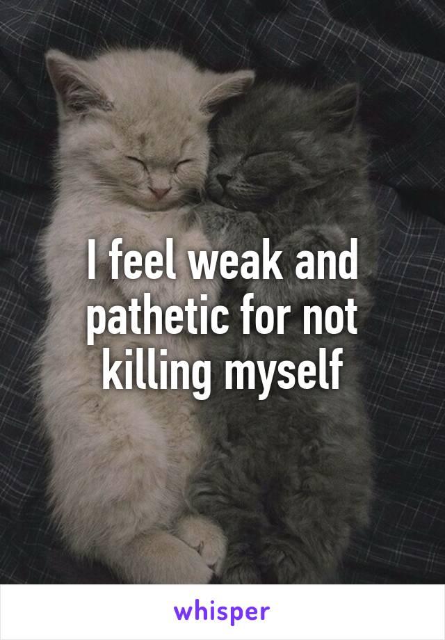 I feel weak and pathetic for not killing myself