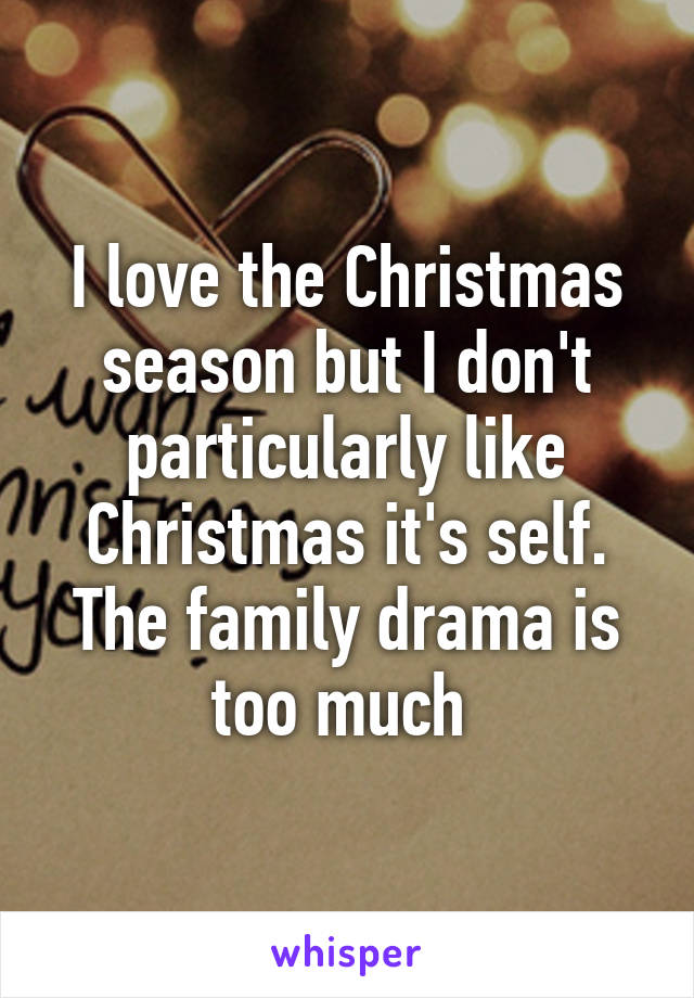 I love the Christmas season but I don't particularly like Christmas it's self. The family drama is too much