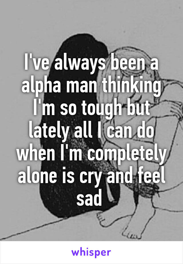 I've always been a alpha man thinking I'm so tough but lately all I can do when I'm completely alone is cry and feel sad
