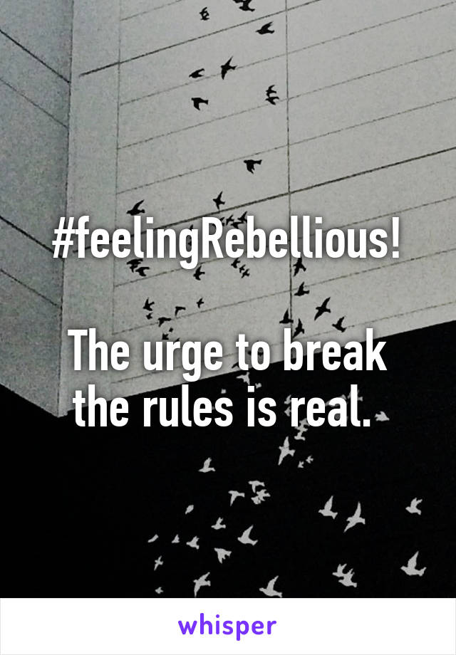 #feelingRebellious!  The urge to break the rules is real.
