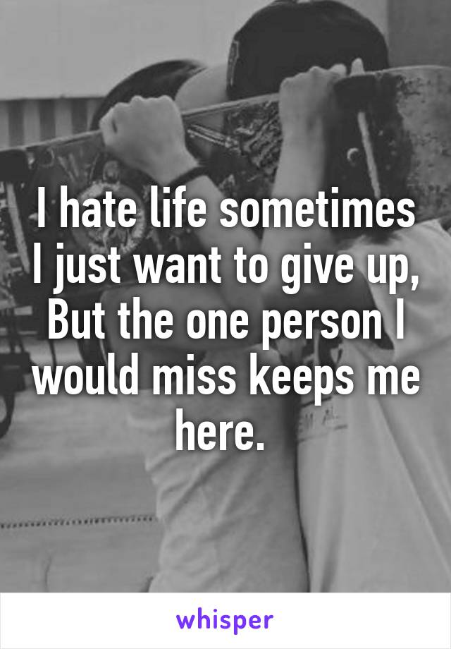 I hate life sometimes I just want to give up, But the one person I would miss keeps me here.