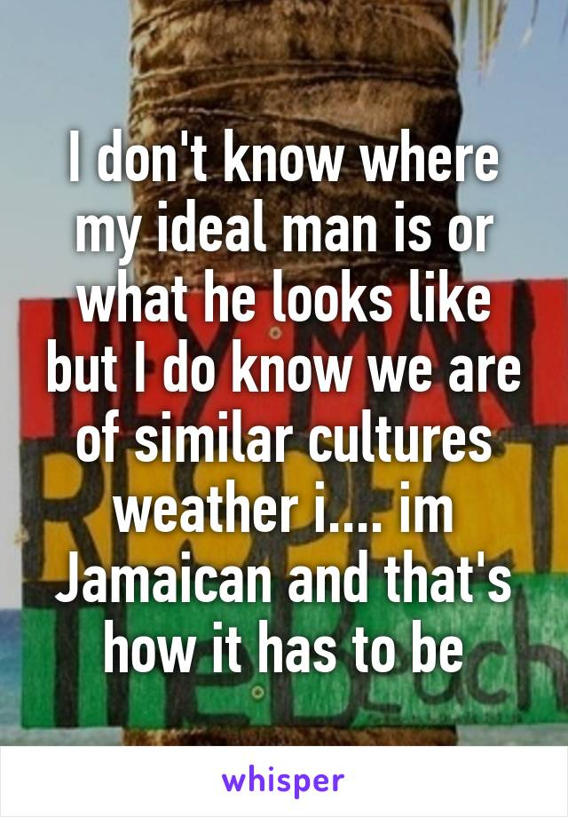 I don't know where my ideal man is or what he looks like but I do know we are of similar cultures weather i.... im Jamaican and that's how it has to be