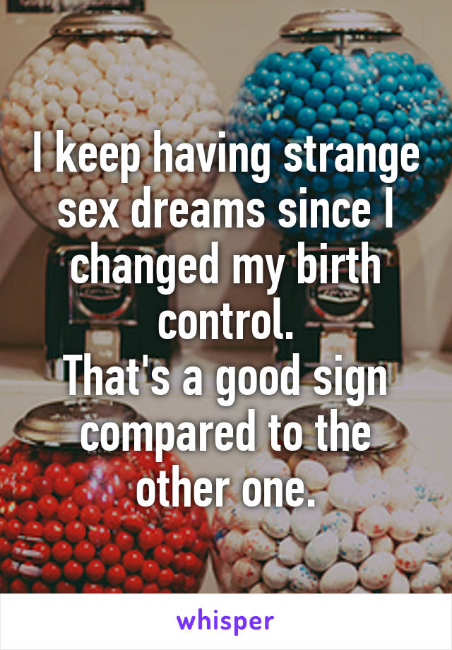 I keep having strange sex dreams since I changed my birth control. That's a good sign compared to the other one.