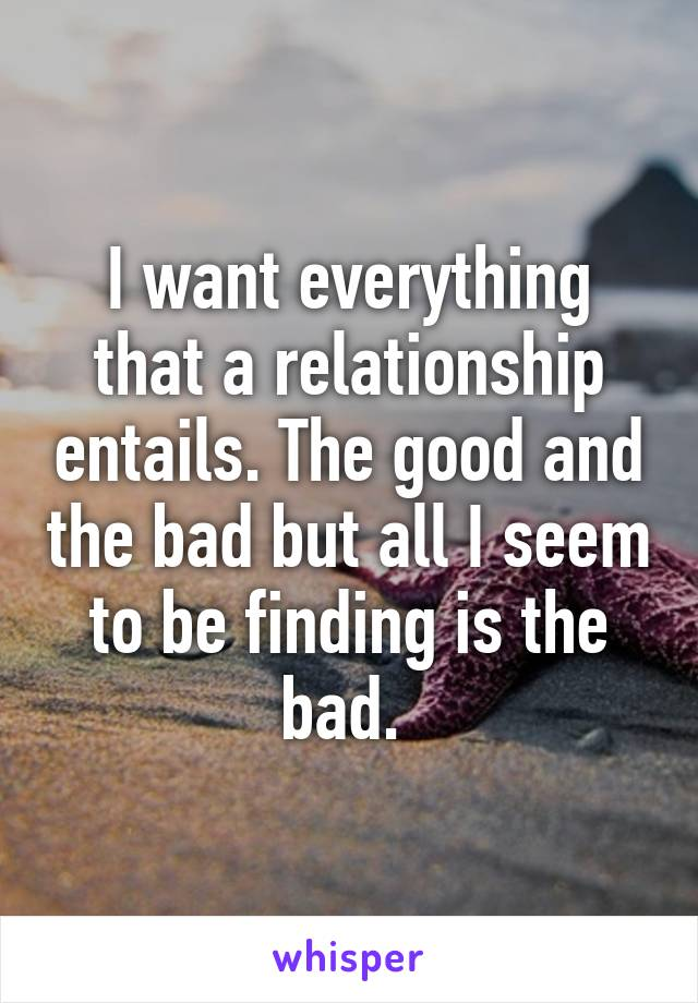 I want everything that a relationship entails. The good and the bad but all I seem to be finding is the bad.