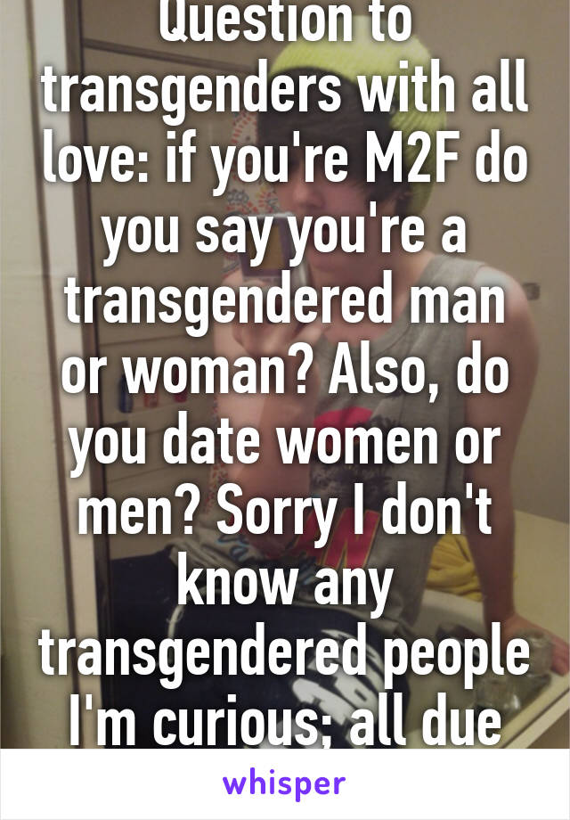 Question to transgenders with all love: if you're M2F do you say you're a transgendered man or woman? Also, do you date women or men? Sorry I don't know any transgendered people I'm curious; all due respect