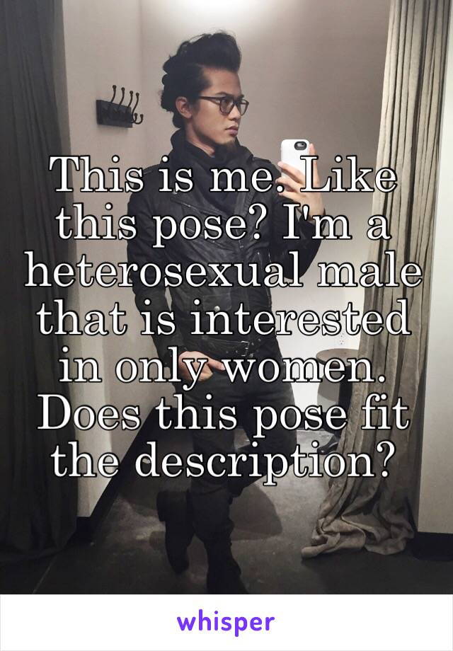 This is me. Like this pose? I'm a heterosexual male that is interested in only women. Does this pose fit the description?